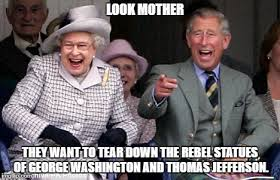 Rebel Meme - look mother they want to tear down the rebel statues of george