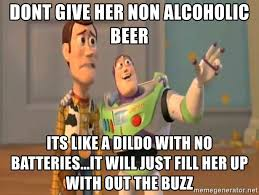 Dildo Meme - dont give her non alcoholic beer its like a dildo with no batteries