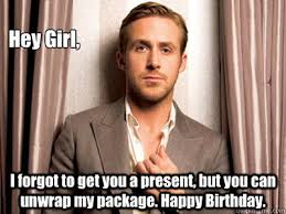 Happy Birthday Meme Ryan Gosling - hey girl i forgot to get you a present but you can unwrap my