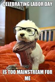 Labor Day Meme - celebrating labor day is too mainstream for me hipster dog