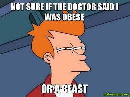 Obese Meme - not sure if the doctor said i was obese or a beast futurama fry