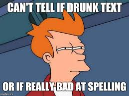 Drunk Text Meme - when my friend tries to tell me something imgflip