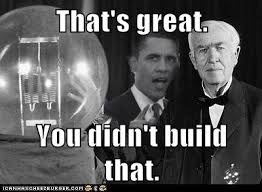 You Didn T Build That Meme - thomas edison you didn t build that you didn t build that