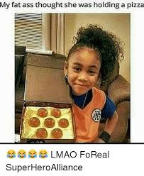 Fatass Meme - my fat ass thought she was holding a pizza lmao foreal