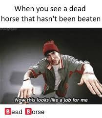 Beating A Dead Horse Meme - when you see a dead horse that hasn t been beaten heayteam nowthis