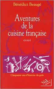 histoire de la cuisine fran軋ise aventures de la cuisine française bénédict beaugé véronique