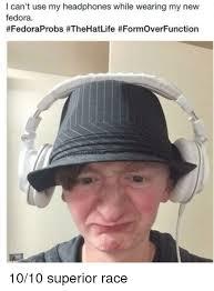 Fedora Meme - i can t use my headphones while wearing my new fedora fedora meme