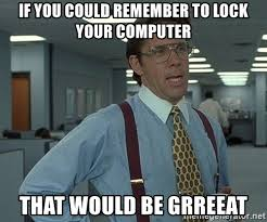Lock Your Computer Meme - november17 s blog bill lumbergh office space if you could