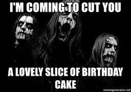 Black Metal Meme Generator - i m coming to cut you a lovely slice of birthday cake black
