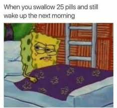 Spongbob Meme - spongebob meme when you swallow 25 pills and still wake up the