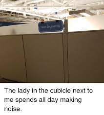 Cubicle Meme - noise engineer ng the lady in the cubicle next to me spends all day