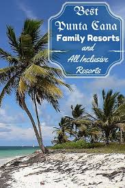 best punta cana family resorts and all inclusive resorts family