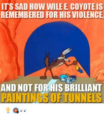 Wile E Coyote Meme - its sad how wile e coyote is remembered for hisviolence and not