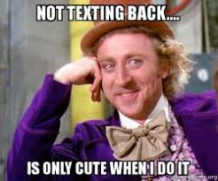 Not Texting Back Memes - not texting back is only cute when i do it willy wonka sarcasm
