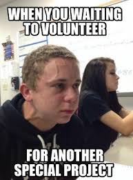 Volunteer Meme - meme creator when you waiting to volunteer for another special