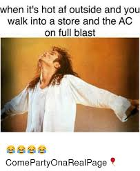 when it s hot af outside and you walk into a store and the ac on