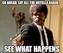 Nutella Meme - say that again i dare you meme imgflip