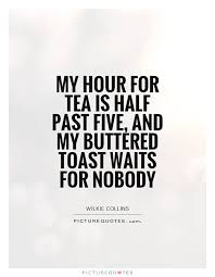 my hour for tea is half past five and my buttered toast waits