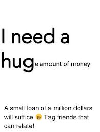Give Me A Hug Meme - i need a hug e amount of money a small loan of a million dollars