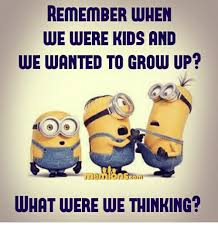 Grow Up Meme - remember when we were kids and wewanted to grow up in what were we