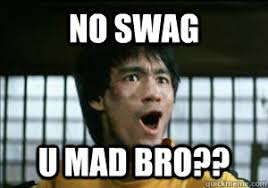 Bruce Lee Meme - no swag u mad bro bruce lee meme quickmeme