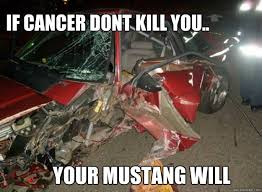 Ford Mustang Memes - if cancer dont kill you your mustang will ford mustang crash