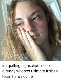 Ultimate Frisbee Memes - im quitting highschool soccer already whoops ultimate frisbee team