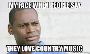 Say That To My Face Meme - my face when people say they love country music confused black
