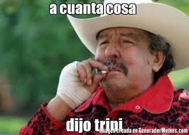 Trini Memes - a cuanta cosa dijo trini meme de el viejo paulino imagenes memes