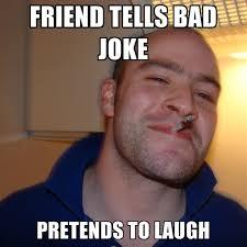 Bad Friend Meme - friend tells bad joke pretends to laugh create meme