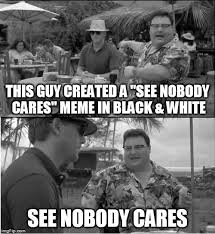 Who Cares Meme - this guy created a see nobody cares meme in black white see