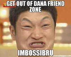 Meme Zone - get out of dana friend zone imbossibru meme impossibru guy