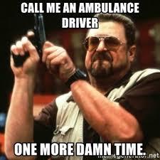 Ambulance Driver Meme - call me an ambulance driver one more damn time john goodman