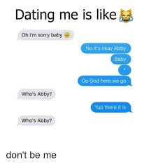 Meme Dating - dating me is like oh i m sorry baby no it s okay abby baby oo god