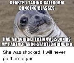 Ballroom Dancing Meme - started taking ballroom dancing classes had a as soon as my