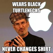 Turtleneck Meme - wears black turtlenecks never changes shirt scumbag steve jobs