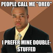 Oreo Memes - people call me oreo i prefer mine double stuffed successful