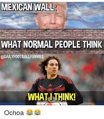 Ochoa Memes - mexican wall what normal people think odailyfootballfunnies what i