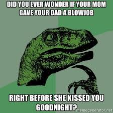 Blowjob Meme - did you ever wonder if your mom gave your dad a blowjob right