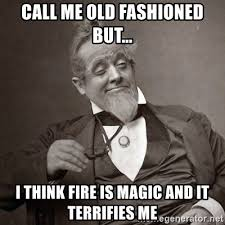 Old Fashioned Memes - call me old fashioned but i think fire is magic and it terrifies