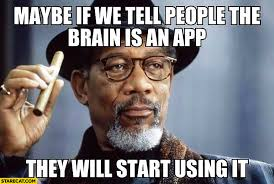 Morgan Freeman Memes - maybe if we tell people the brain is an app they will start using