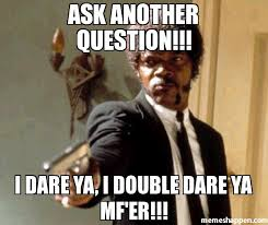 Question Meme - ask another question i dare ya i double dare ya mf er meme