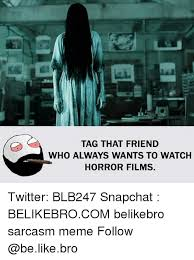 Tag A Friend Meme - tag that friend who always wants to watch horror films twitter