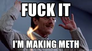 Meth Meme - fuck it i m making meth breaking meme generator