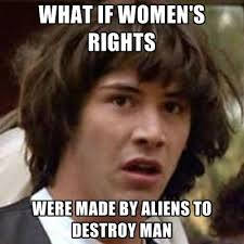 Meme For Women - what if women s rights were made by aliens to destroy man create meme