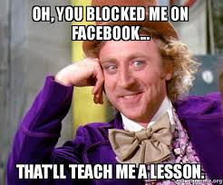 Blocked Meme - oh you blocked me on facebook that ll teach me a lesson