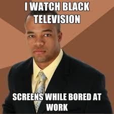 Bored At Work Meme - i watch black television screens while bored at work create meme