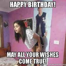 True Meme - happy birthday may all your wishes come true make a meme