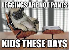 Leggings Are Not Pants Meme - leggings are not pants kids these days ageing opinionated pug