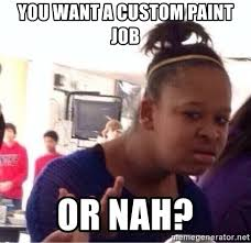 Meme Generator Custom - you want a custom paint job or nah confused black girl meme
